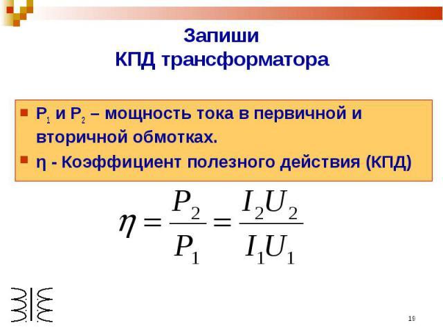 ЗапишиКПД трансформатора Р1 и Р2 – мощность тока в первичной и вторичной обмотках.η - Коэффициент полезного действия (КПД)