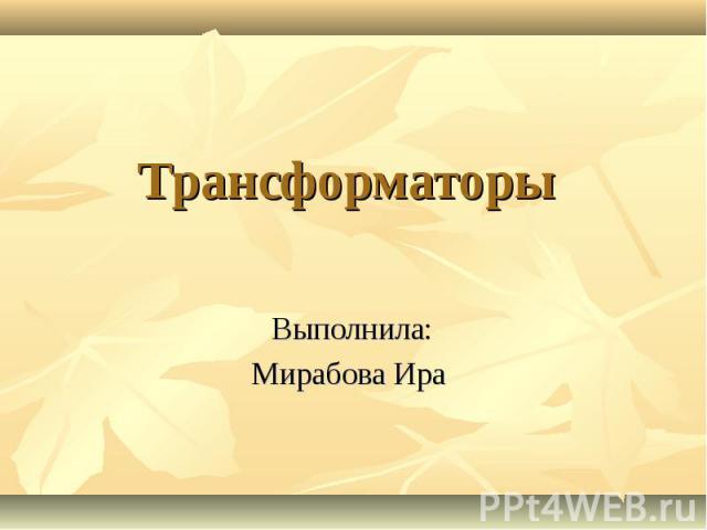 Трансформаторы Выполнила:Мирабова Ира