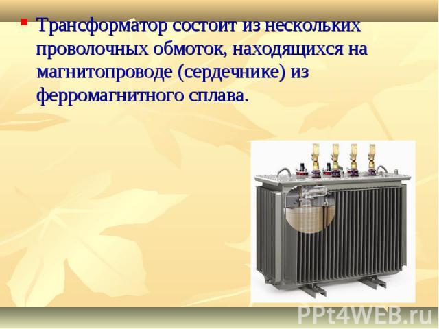 Трансформатор состоит из нескольких проволочных обмоток, находящихся на магнитопроводе (сердечнике) из ферромагнитного сплава.