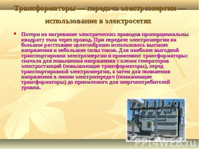 Трансформаторы — передача электроэнергии — использование в электросетях Потери на нагревание электрических проводов пропорциональны квадрату тока через провод. При передаче электроэнергии на большое расстояние целесообразно использовать высокие напр…