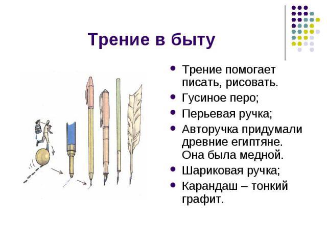 Трение в быту Трение помогает писать, рисовать.Гусиное перо;Перьевая ручка;Авторучка придумали древние египтяне. Она была медной. Шариковая ручка;Карандаш – тонкий графит.