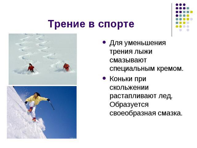 Трение в спорте Для уменьшения трения лыжи смазывают специальным кремом.Коньки при скольжении растапливают лед. Образуется своеобразная смазка.