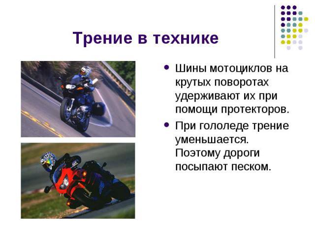 Трение в технике Шины мотоциклов на крутых поворотах удерживают их при помощи протекторов.При гололеде трение уменьшается. Поэтому дороги посыпают песком.