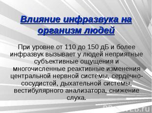 Влияние инфразвука на организм людей При уровне от 110 до 150 дБ и более инфразв
