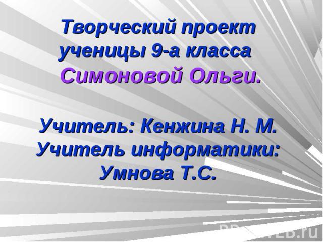 Творческий проектученицы 9-а класса Симоновой Ольги.Учитель: Кенжина Н. М.Учитель информатики: Умнова Т.С.