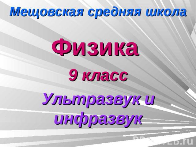 Мещовская средняя школа Физика 9 классУльтразвук и инфразвук