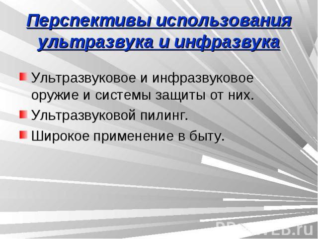 Перспективы использования ультразвука и инфразвука Ультразвуковое и инфразвуковое оружие и системы защиты от них.Ультразвуковой пилинг.Широкое применение в быту.