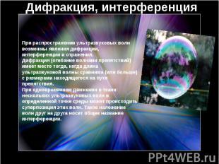 Дифракция, интерференция При распространении ультразвуковых волн возможны явлени
