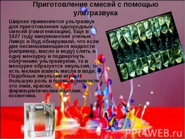Приготовление смесей с помощью ультразвука Широко применяется ультразвук для приготовления однородных смесей (гомогенизации). Еще в 1927 году американские ученые Лимус и Вуд обнаружили, что если две несмешивающиеся жидкости (например, масло и воду) …