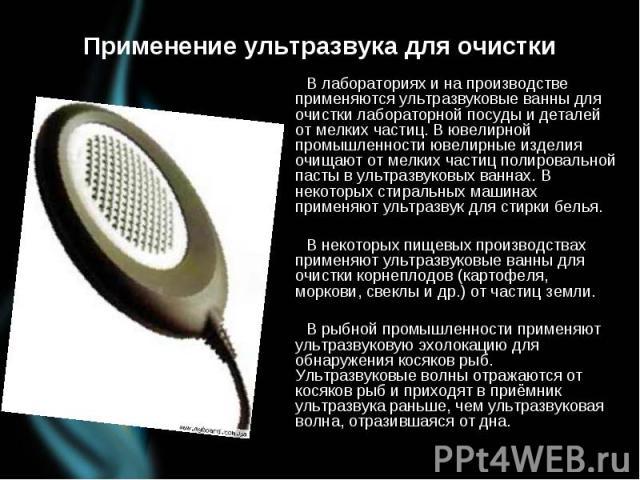 Применение ультразвука для очистки В лабораториях и на производстве применяются ультразвуковые ванны для очистки лабораторной посуды и деталей от мелких частиц. В ювелирной промышленности ювелирные изделия очищают от мелких частиц полировальной паст…