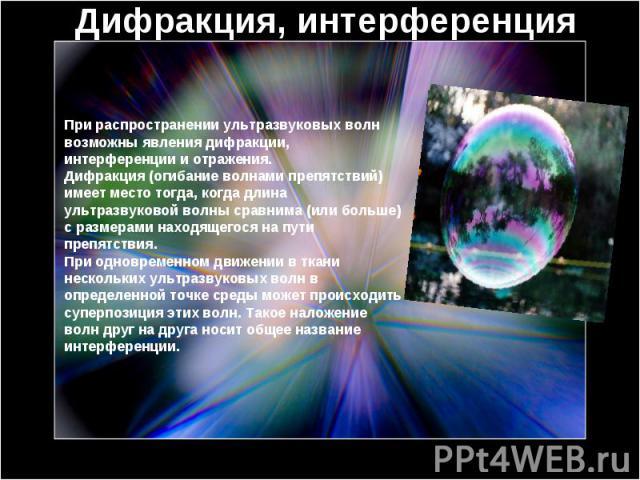 Дифракция, интерференция При распространении ультразвуковых волн возможны явления дифракции, интерференции и отражения.Дифракция (огибание волнами препятствий) имеет место тогда, когда длина ультразвуковой волны сравнима (или больше) с размерами нах…