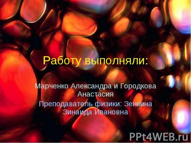 Работу выполняли: Марченко Александра и Городкова АнастасияПреподаватель физики: Зенкина Зинаида Ивановна