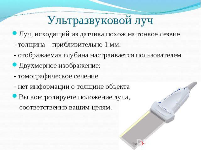 Ультразвуковой луч Луч, исходящий из датчика похож на тонкое лезвие - толщина – приблизительно 1 мм. - отображаемая глубина настраивается пользователемДвухмерное изображение: - томографическое сечение - нет информации о толщине объектаВы контролируе…