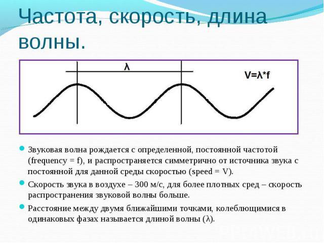 Частота, скорость, длина волны. Звуковая волна рождается с определенной, постоянной частотой (frequency = f), и распространяется симметрично от источника звука с постоянной для данной среды скоростью (speed = V).Скорость звука в воздухе – 300 м/с, д…