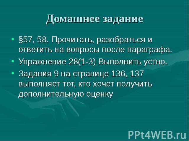 Домашнее задание §57, 58. Прочитать, разобраться и ответить на вопросы после параграфа.Упражнение 28(1-3) Выполнить устно.Задания 9 на странице 136, 137 выполняет тот, кто хочет получить дополнительную оценку