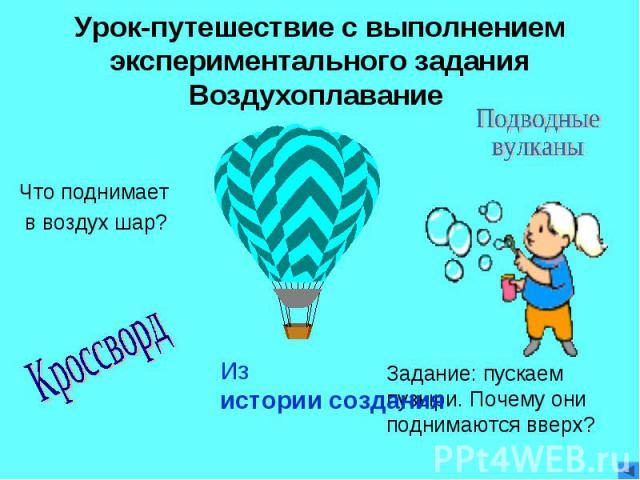 Урок-путешествие с выполнением экспериментального задания Воздухоплавание Что поднимает в воздух шар?ПодводныевулканыКроссвордИз истории созданияЗадание: пускаем пузыри. Почему они поднимаются вверх?