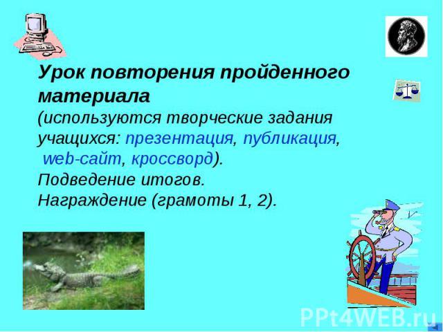 Урок повторения пройденногоматериала(используются творческие задания учащихся: презентация, публикация, web-сайт, кроссворд).Подведение итогов.Награждение (грамоты 1, 2).