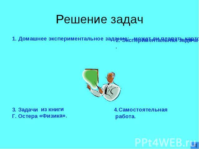 Решение задач 1. Домашнее экспериментальное задание: может ли плавать картофель.2. Экспериментальная задача.3. Задачи из книги Г. Остера «Физика».4.Самостоятельная работа.
