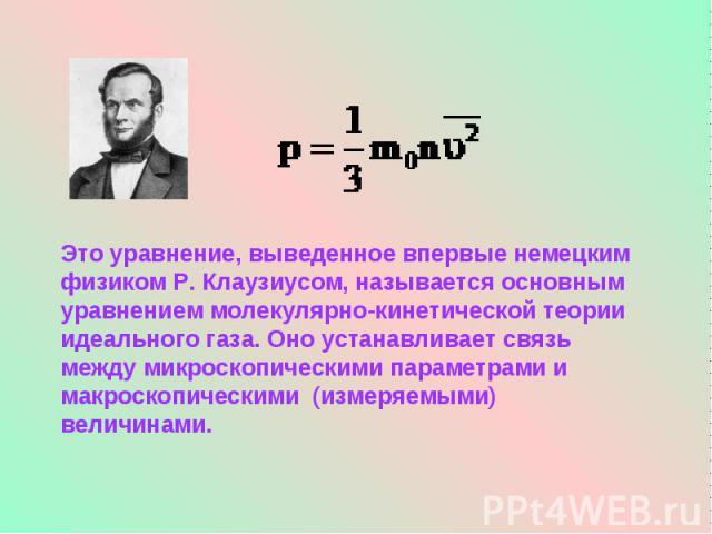 Это уравнение, выведенное впервые немецким физиком Р. Клаузиусом, называется основным уравнением молекулярно-кинетической теории идеального газа. Оно устанавливает связь между микроскопическими параметрами и макроскопическими (измеряемыми) величинами.