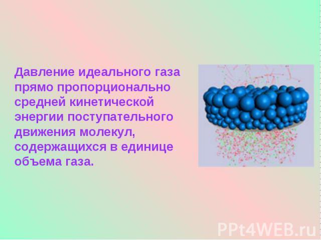 Давление идеального газа прямо пропорционально средней кинетической энергии поступательного движения молекул, содержащихся в единице объема газа.