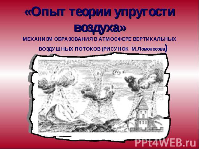 «Опыт теории упругости воздуха» МЕХАНИЗМ ОБРАЗОВАНИЯ В АТМОСФЕРЕ ВЕРТИКАЛЬНЫХ ВОЗДУШНЫХ ПОТОКОВ (РИСУНОК М,Ломоносова)