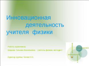 Инновационная деятельностьучителя физики Работу выполнила:Шарова Татьяна Василье