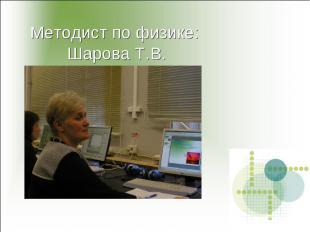 Методист по физике: Шарова Т.В.