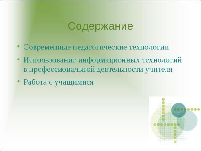 Содержание Современные педагогические технологии Использование информационных технологий в профессиональной деятельности учителяРабота с учащимися