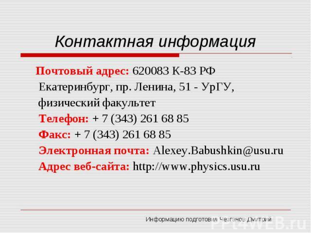 Контактная информация Почтовый адрес: 620083 К-83 РФ Екатеринбург, пр. Ленина, 51 - УрГУ, физический факультетТелефон: + 7 (343) 261 68 85Факс: + 7 (343) 261 68 85Электронная почта: Alexey.Babushkin@usu.ruАдрес веб-сайта: http://www.physics.usu.ru