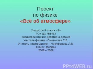 Проектпо физике«Всё об атмосфере» Учащихся 8 класса «В»ГОУ ЦО №1433Керимовой Юли