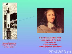 Водяной барометр создан Б. Паскалем (г. Руан, 1646г.) Блез Паскаль(1623-1662) –