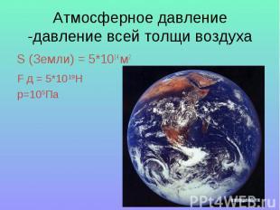 Атмосферное давление -давление всей толщи воздуха S (Земли) = 5*1014 м2F д = 5*1