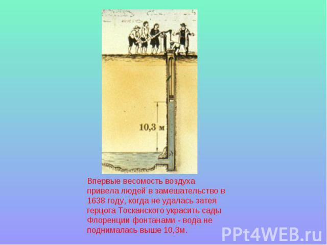 Впервые весомость воздуха привела людей в замешательство в 1638 году, когда не удалась затея герцога Тосканского украсить сады Флоренции фонтанами - вода не поднималась выше 10,3м.