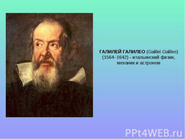 ГАЛИЛЕЙ ГАЛИЛЕО (Galilei Galileo) (1564–1642) - итальянский физик, механик и астроном