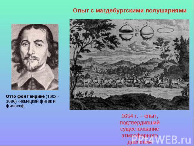 Опыт с магдебургскими полушариями Отто фон Генрике (1602 - 1686) -немецкий физик и философ.1654 г. – опыт, подтвердивший существование атмосферного давления