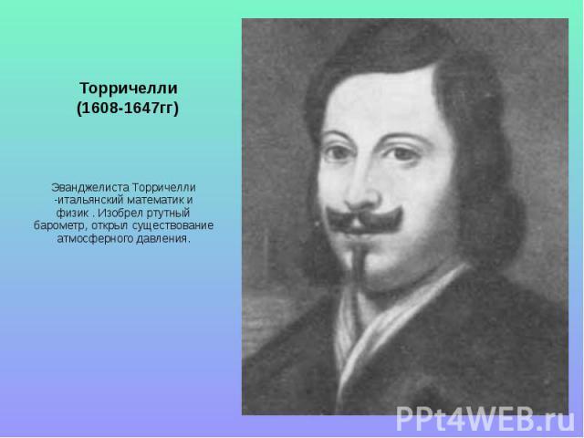 Торричелли(1608-1647гг) Эванджелиста Торричелли -итальянский математик и физик . Изобрел ртутный барометр, открыл существование атмосферного давления.