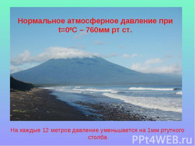 Нормальное атмосферное давление при t=00C – 760мм рт ст. На каждые 12 метров давление уменьшается на 1мм ртутного столба