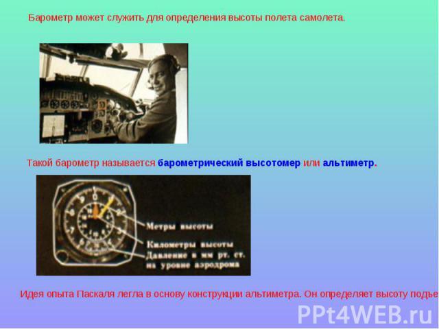Барометр может служить для определения высоты полета самолета. Такой барометр называется барометрический высотомер или альтиметр.Идея опыта Паскаля легла в основу конструкции альтиметра. Он определяет высоту подъема