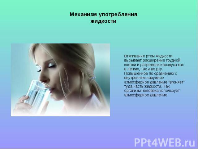 Механизм употребления жидкости Втягивание ртом жидкости вызывает расширение грудной клетки и разрежение воздуха как в легких, так и во рту. Повышенное по сравнению с внутренним наружное атмосферное давление