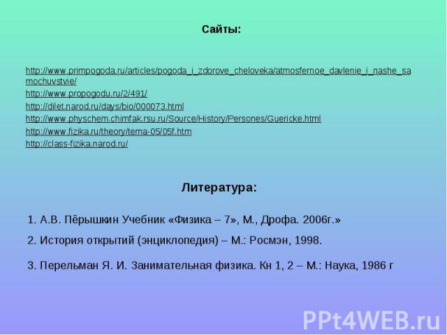 Сайты: http://www.primpogoda.ru/articles/pogoda_i_zdorove_cheloveka/atmosfernoe_davlenie_i_nashe_samochuvstvie/http://www.propogodu.ru/2/491/http://dilet.narod.ru/days/bio/000073.htmlhttp://www.physchem.chimfak.rsu.ru/Source/History/Persones/Guerick…