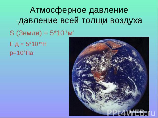 Атмосферное давление -давление всей толщи воздуха S (Земли) = 5*1014 м2F д = 5*1019Hp=105Па