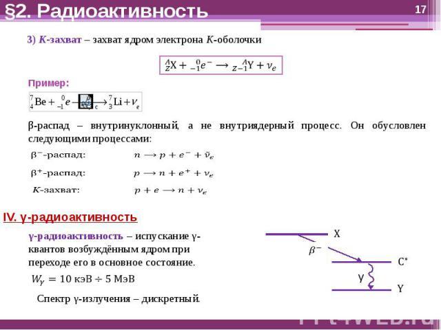 §2. Радиоактивность 3) K-захват – захват ядром электрона K-оболочкиПример:β-распад – внутринуклонный, а не внутриядерный процесс. Он обусловлен следующими процессами:IV. γ-радиоактивностьγ-радиоактивность – испускание γ-квантов возбуждённым ядром пр…