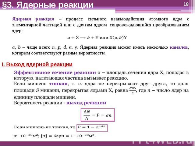 §3. Ядерные реакции Ядерная реакция – процесс сильного взаимодействия атомного ядра с элементарной частицей или с другим ядром, сопровождающийся преобразованием ядер:a, b – чаще всего n, p, d, α, γ. Ядерная реакция может иметь несколько каналов, кот…