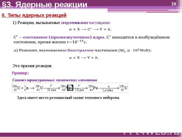 §3. Ядерные реакции II. Типы ядерных реакций1) Реакции, вызываемые медленными частицами:C^∗ – составное (промежуточное) ядро. C^∗ находится в возбуждённом состоянии, время жизни