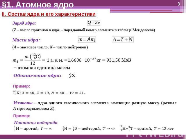 §1. Атомное ядро II. Состав ядра и его характеристикиЗаряд ядра:(Z – число протонов в ядре – порядковый номер элемента в таблице Менделеева)Масса ядра:(A – массовое число, N – число нейтронов)