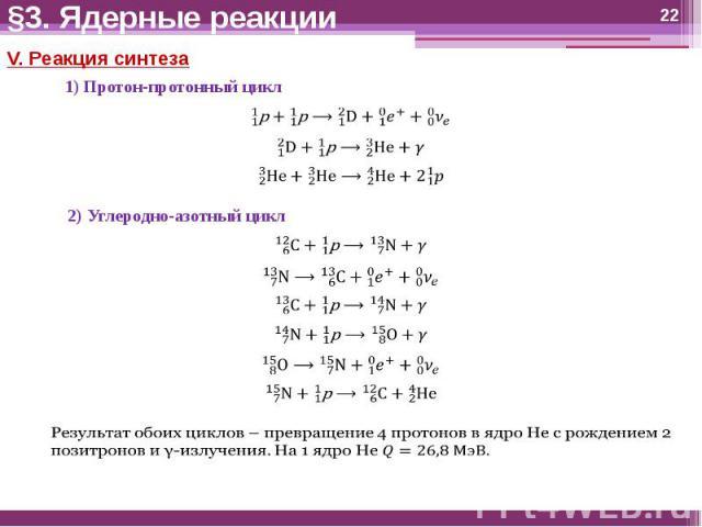 §3. Ядерные реакции V. Реакция синтеза1) Протон-протонный цикл2) Углеродно-азотный циклРезультат обоих циклов – превращение 4 протонов в ядро He с рождением 2 позитронов и γ-излучения. На 1 ядро He