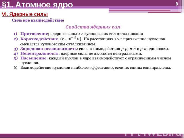 §1. Атомное ядро VI. Ядерные силыСильное взаимодействиеСвойства ядерных силПритяжение; ядерные силы >> кулоновских сил отталкиванияКороткодействие (