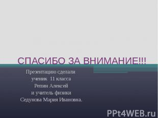 СПАСИБО ЗА ВНИМАНИЕ!!! Презентацию сделали ученик 11 классаРепин Алексейи учител