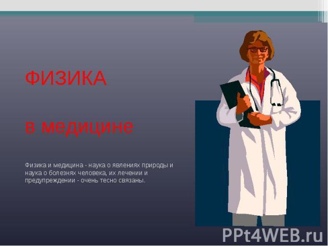 ФИЗИКА в медицинеФизика и медицина - наука о явлениях природы и наука о болезнях человека, их лечении и предупреждении - очень тесно связаны.