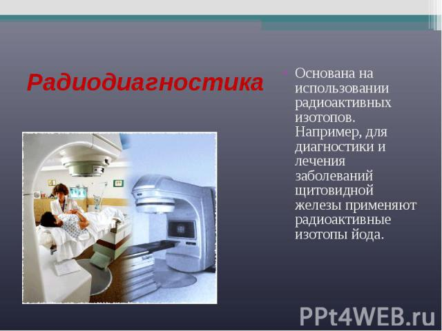 Радиодиагностика Основана на использовании радиоактивных изотопов. Например, для диагностики и лечения заболеваний щитовидной железы применяют радиоактивные изотопы йода.